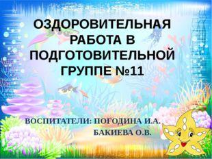 ОЗДОРОВИТЕЛЬНАЯ РАБОТА В ПОДГОТОВИТЕЛЬНОЙ ГРУППЕ №11 ВОСПИТАТЕЛИ: ПОГОДИНА И.