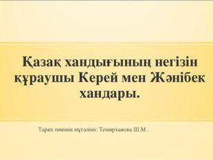 Қазақ хандығының негізін құраушы Керей мен Жәнібек хандары. Тарих пәнінің мұғ