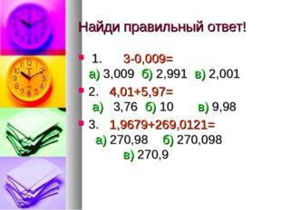 Найди правильный ответ! 1. 3-0,009= а) 3,009 б) 2,991 в) 2,001 2. 4,01+5,97=