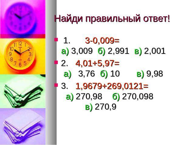 Найди правильный ответ! 1. 3-0,009= а) 3,009 б) 2,991 в) 2,001 2. 4,01+5,97=...