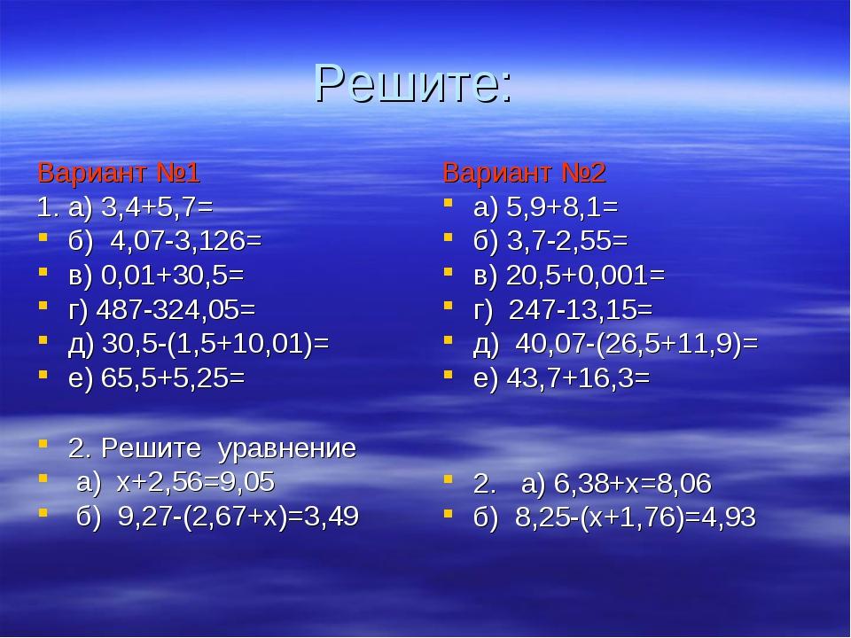 Решите: Вариант №1 1. а) 3,4+5,7= б) 4,07-3,126= в) 0,01+30,5= г) 487-324,05=...