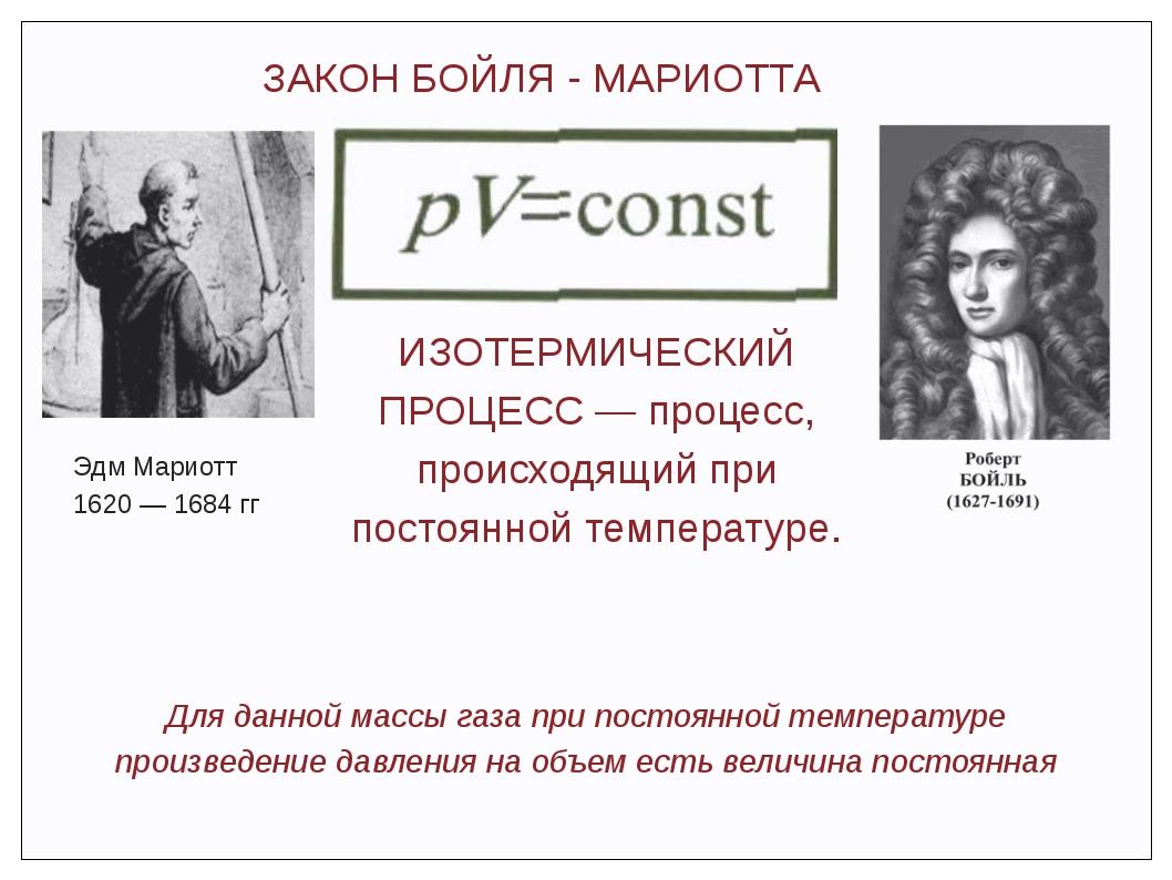 ЗАКОН БОЙЛЯ - МАРИОТТА Эдм Мариотт 1620 — 1684 гг Для данной массы газа при п...