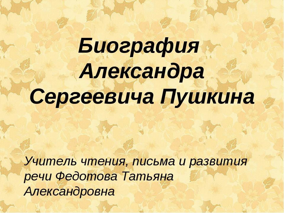 Биография Александра Сергеевича Пушкина Учитель чтения, письма и развития реч...