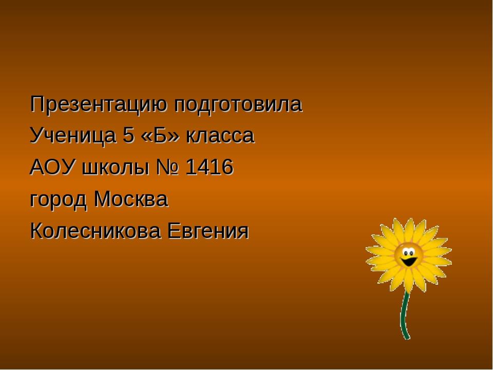 Презентацию подготовила Ученица 5 «Б» класса АОУ школы № 1416 город Москва Ко...