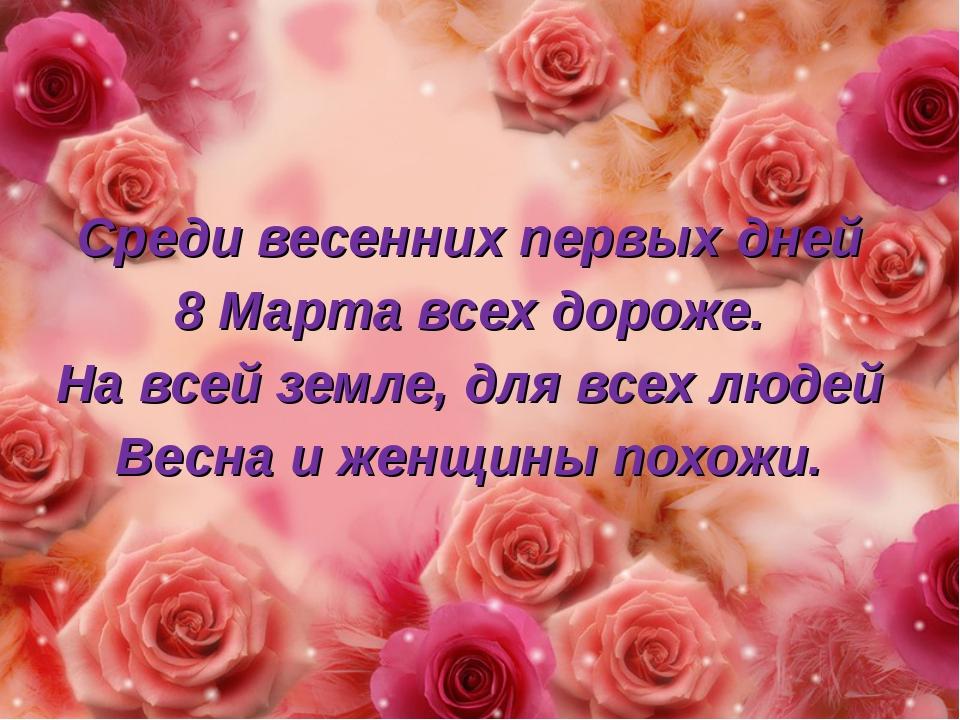 Среди весенних первых дней 8 Марта всех дороже. На всей земле, для всех людей...