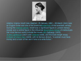 Adeline Virginia Woolf (née Stephen; 25 January 1882 – 28 March 1941) was an