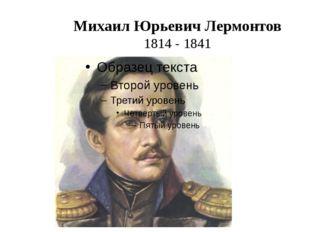 Михаил Юрьевич Лермонтов 1814 - 1841