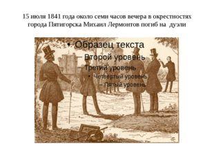15 июля 1841 года около семи часов вечера в окрестностях города Пятигорска Ми