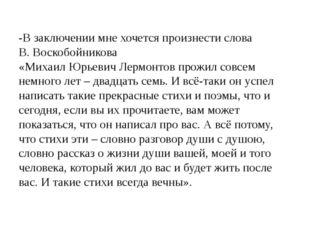 -В заключении мне хочется произнести слова В. Воскобойникова «Михаил Юрьевич