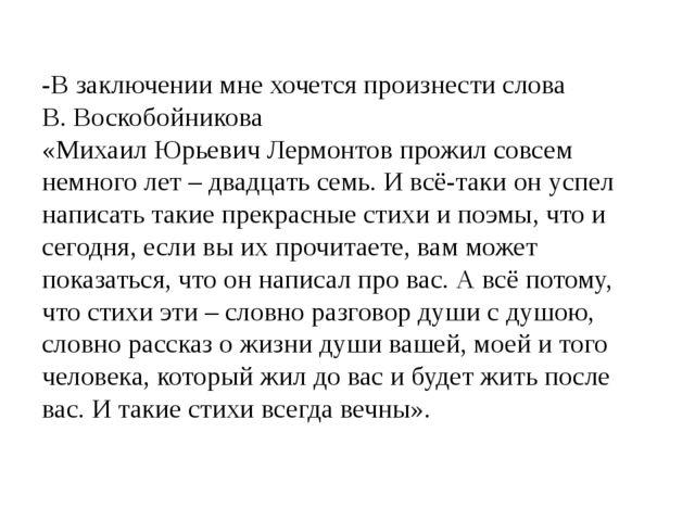 -В заключении мне хочется произнести слова В. Воскобойникова «Михаил Юрьевич...