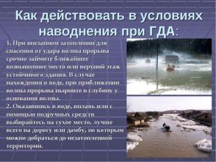 Как действовать в условиях наводнения при ГДА: 1. При внезапном затоплении дл