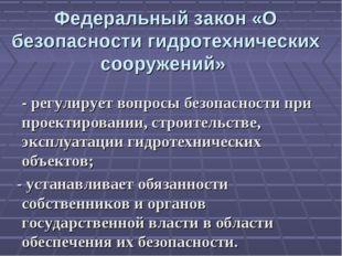 Федеральный закон «О безопасности гидротехнических сооружений» - регулирует