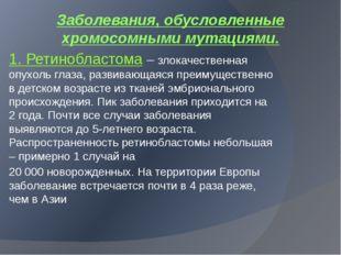 Заболевания, обусловленные хромосомными мутациями. 1. Ретинобластома – злокач