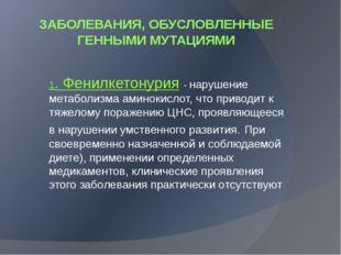 ЗАБОЛЕВАНИЯ, ОБУСЛОВЛЕННЫЕ ГЕННЫМИ МУТАЦИЯМИ 1. Фенилкетонурия - нарушение ме
