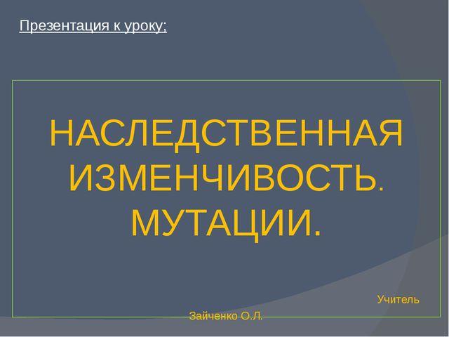НАСЛЕДСТВЕННАЯ ИЗМЕНЧИВОСТЬ. МУТАЦИИ. Учитель Зайченко О.Л. Презентация к ур...