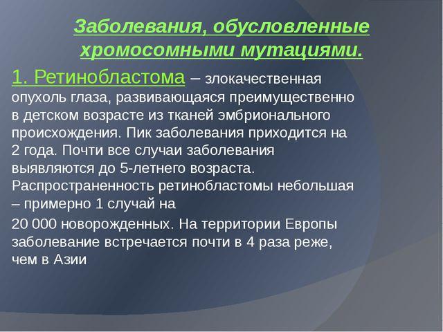 Заболевания, обусловленные хромосомными мутациями. 1. Ретинобластома – злокач...