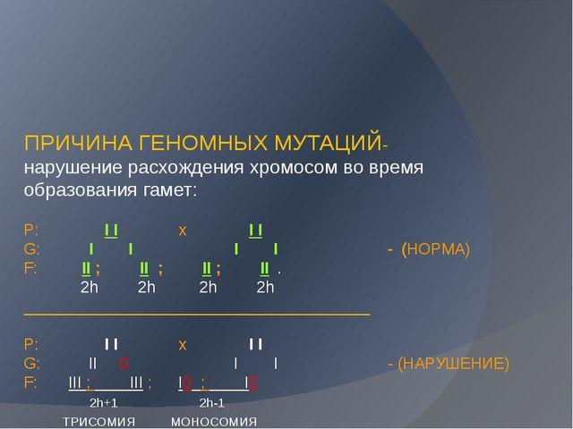 ПРИЧИНА ГЕНОМНЫХ МУТАЦИЙ- нарушение расхождения хромосом во время образовани...