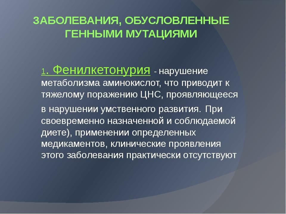 ЗАБОЛЕВАНИЯ, ОБУСЛОВЛЕННЫЕ ГЕННЫМИ МУТАЦИЯМИ 1. Фенилкетонурия - нарушение ме...