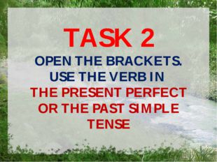 TASK 2 OPEN THE BRACKETS. USE THE VERB IN THE PRESENT PERFECT OR THE PAST SIM