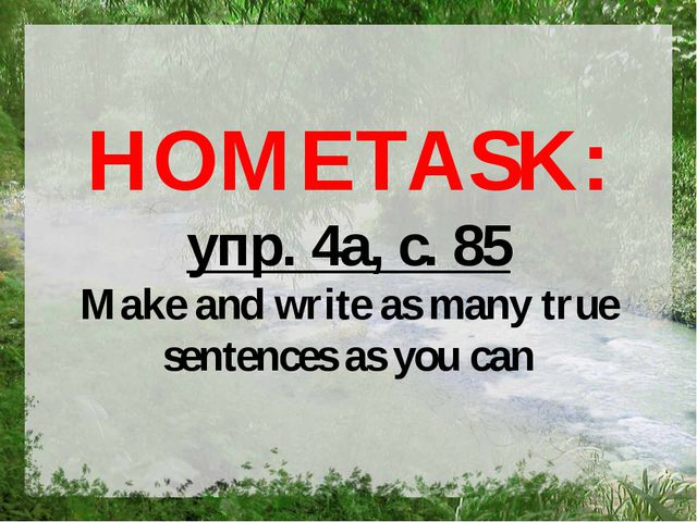 HOMETASK: упр. 4а, с. 85 Make and write as many true sentences as you can