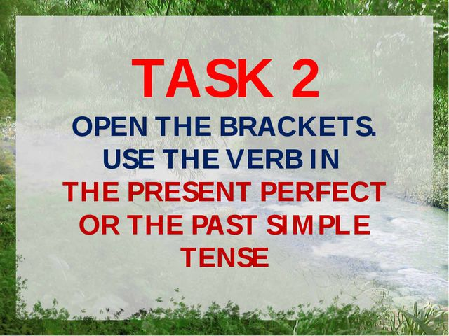 TASK 2 OPEN THE BRACKETS. USE THE VERB IN THE PRESENT PERFECT OR THE PAST SIM...