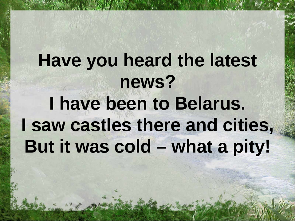 Have you heard the latest news? I have been to Belarus. I saw castles there a...