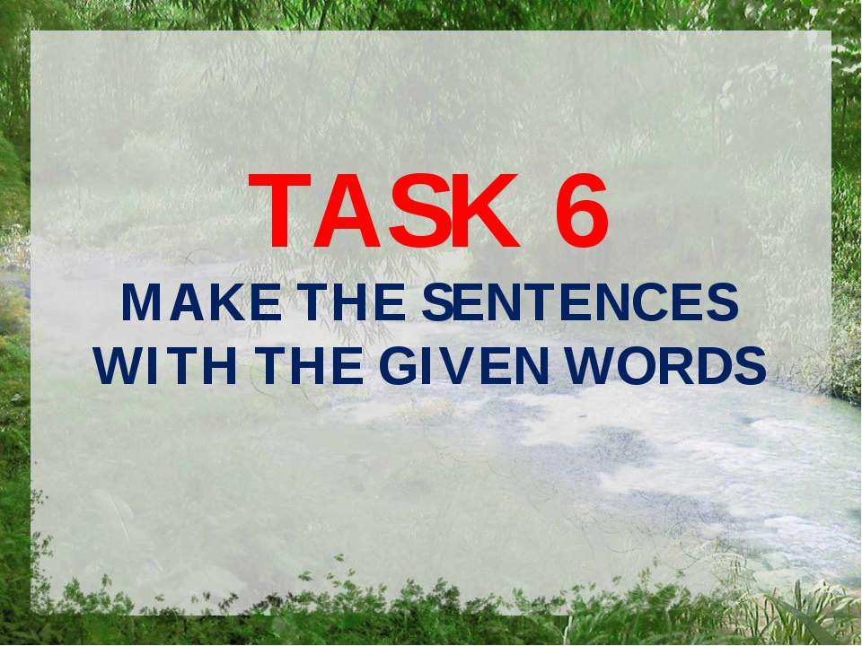 TASK 6 MAKE THE SENTENCES WITH THE GIVEN WORDS