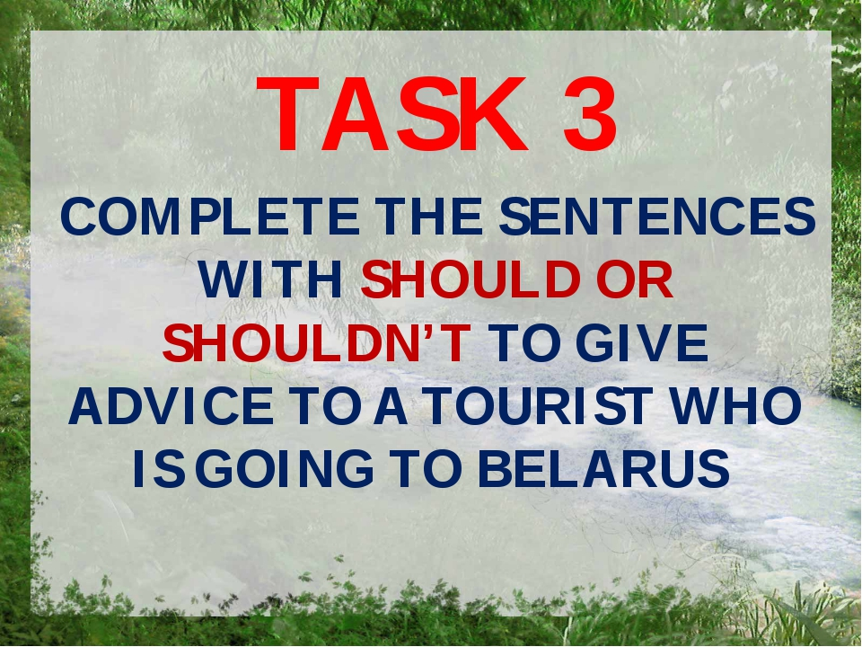 TASK 3 COMPLETE THE SENTENCES WITH SHOULD OR SHOULDN'T TO GIVE ADVICE TO A TO...
