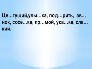 Цв…тущий,улы…ка, под…рить, зв…нок, сосе…ка, пр…мой, ука…ка, сла…кий.