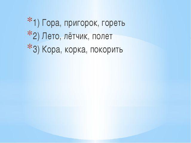 1) Гора, пригорок, гореть 2) Лето, лётчик, полет 3) Кора, корка, покорить