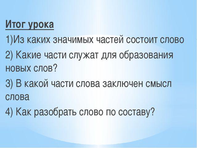 Итог урока 1)Из каких значимых частей состоит слово 2) Какие части служат дл...