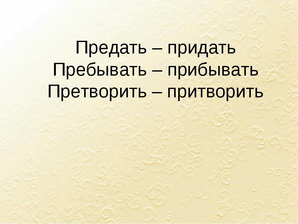 Предать – придать Пребывать – прибывать Претворить – притворить