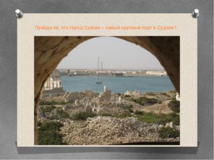 Правда ли, что город Суакин – самый крупный порт в Судане?