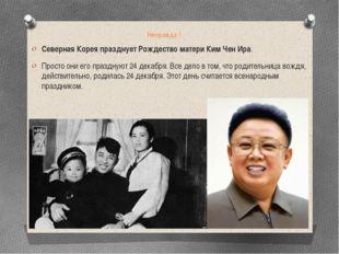 Неправда ! Северная Корея празднует Рождество матери Ким Чен Ира. Просто они