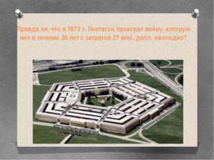 Правда ли, чтов 1973 г. Пентагон проиграл войну, которую вел в течение 20 ле