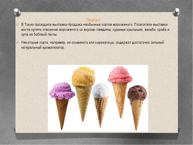 Правда! В Токио проходила выставка-продажа необычных сортов мороженого. Посет...