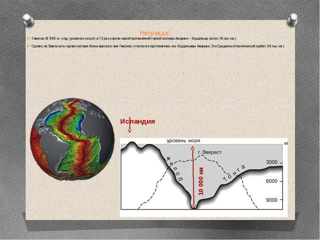 Неправда! Гималаи (8 848 м. над уровнем моря) в 7,5 раз короче самой протяжён...