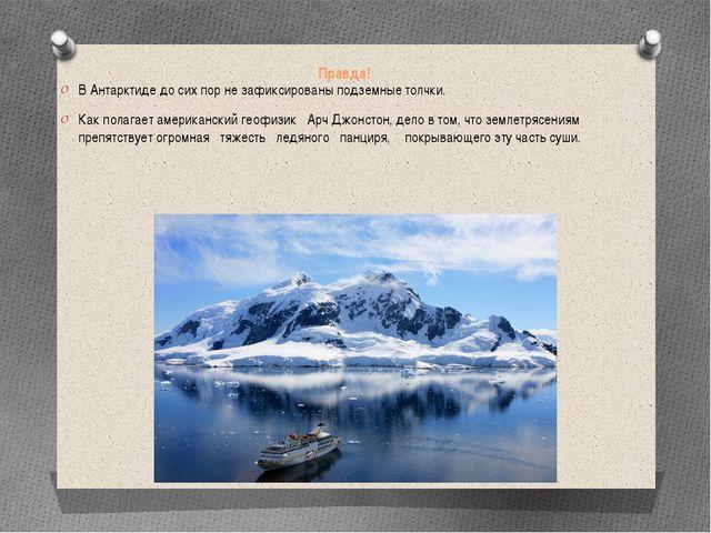 Правда! В Антарктиде до сих пор не зафиксированы подземные толчки. Как полага...