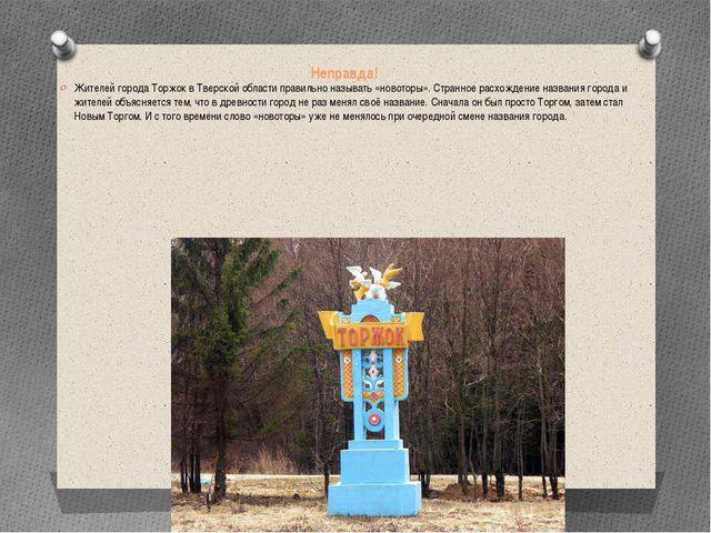 Неправда! Жителей города Торжок в Тверской области правильно называть «новото...