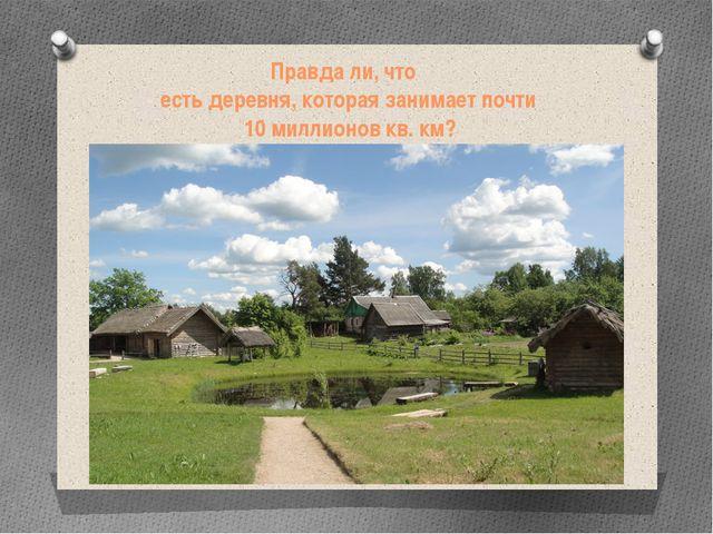 Правда ли, что  есть деревня, которая занимает почти 10 миллионов кв. км?