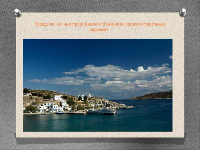 Правда ли, что на острове Кимолос (Греция) не продают стиральный порошок?