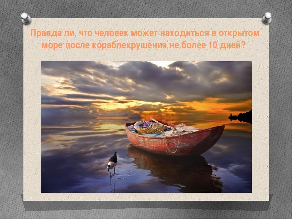 Правда ли, что человек может находиться в открытом море после кораблекрушения...