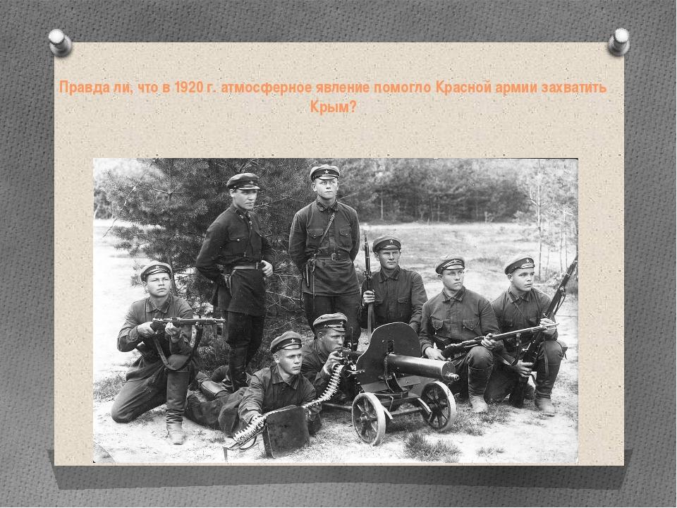 Правда ли, что в 1920 г. атмосферное явление помогло Красной армии захватить...