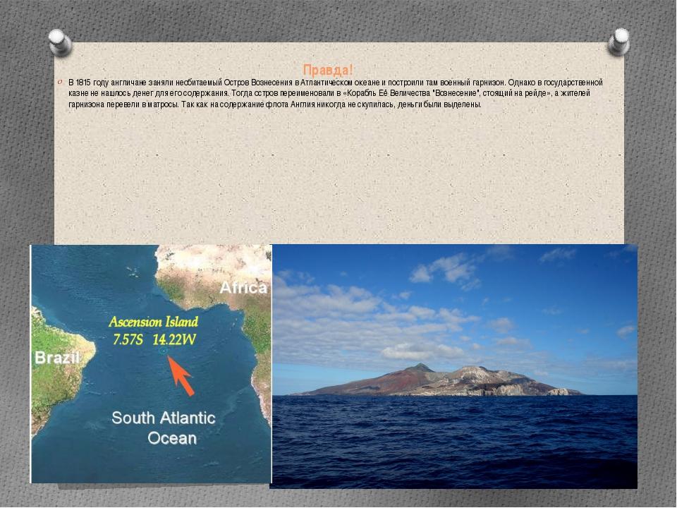 Правда! В 1815 году англичане заняли необитаемый Остров Вознесения в Атлантич...