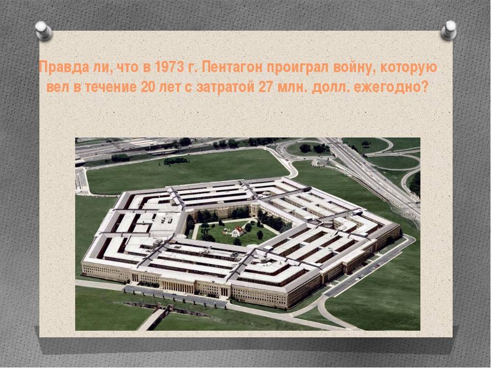 Правда ли, чтов 1973 г. Пентагон проиграл войну, которую вел в течение 20 ле...