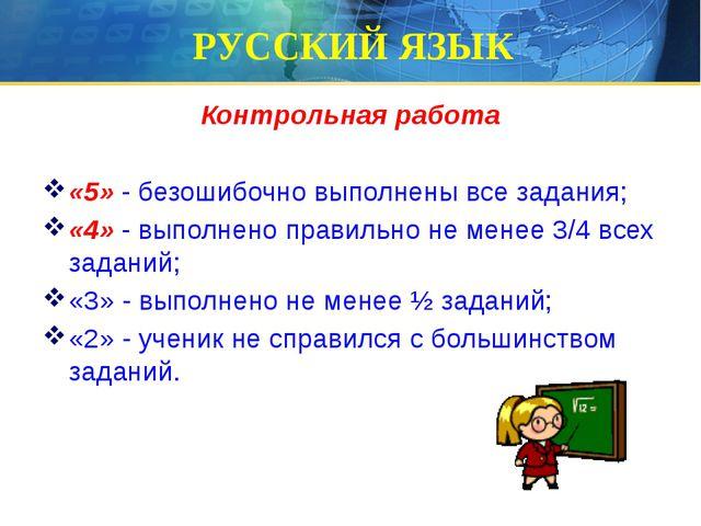 РУССКИЙ ЯЗЫК Контрольная работа «5» - безошибочно выполнены все задания; «4»...