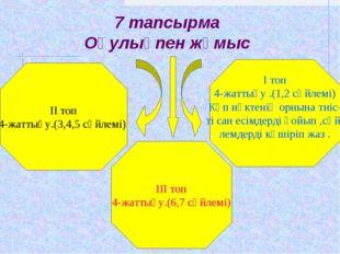7 тапсырма Оқулықпен жұмыс ІІ топ 4-жаттығу.(3,4,5 сөйлемі) ІІІ топ 4-жаттығу