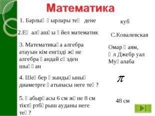 1. Барлық қырлары тең дене куб 2.Ең алғашқы әйел математик С.Ковалевская 3. М