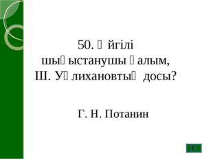 50. Әйгілі шығыстанушы ғалым, Ш. Уәлихановтың досы? Г. Н. Потанин