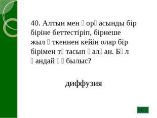 40. Алтын мен қорғасынды бір біріне беттестіріп, бірнеше жыл өткеннен кейін о